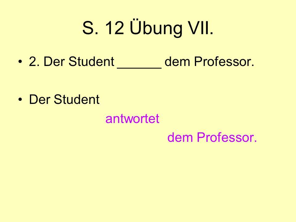 S. 12 Übung VII. 2. Der Student ______ dem Professor. Der Student