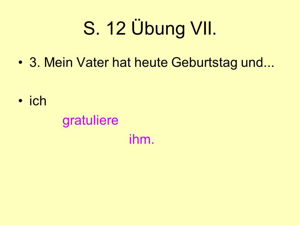 S. 12 Übung VII. 3. Mein Vater hat heute Geburtstag und... ich