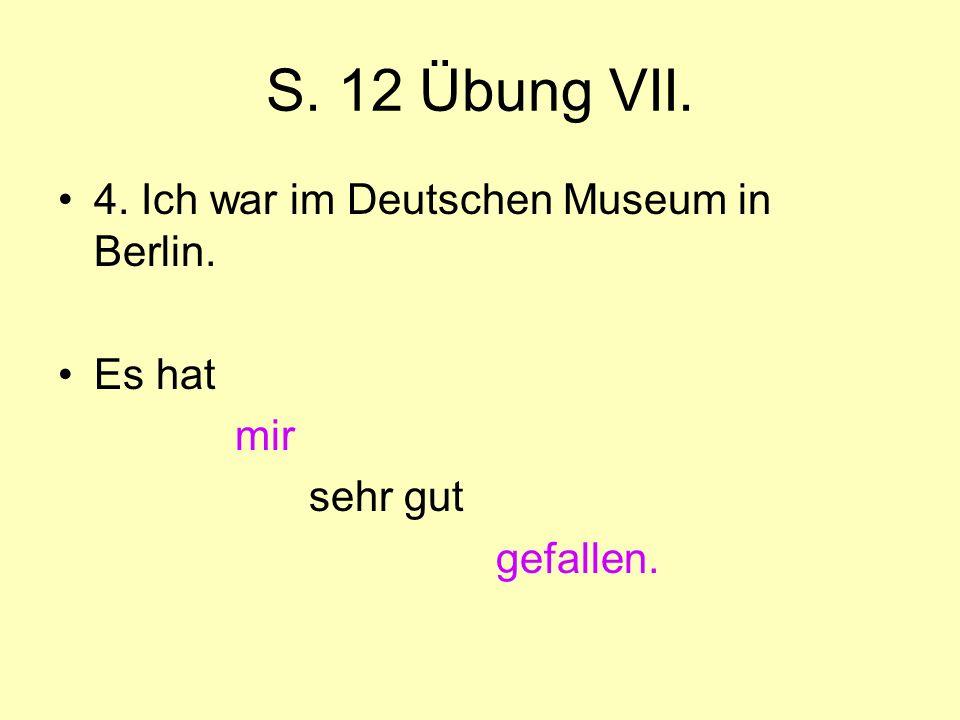 S. 12 Übung VII. 4. Ich war im Deutschen Museum in Berlin. Es hat mir