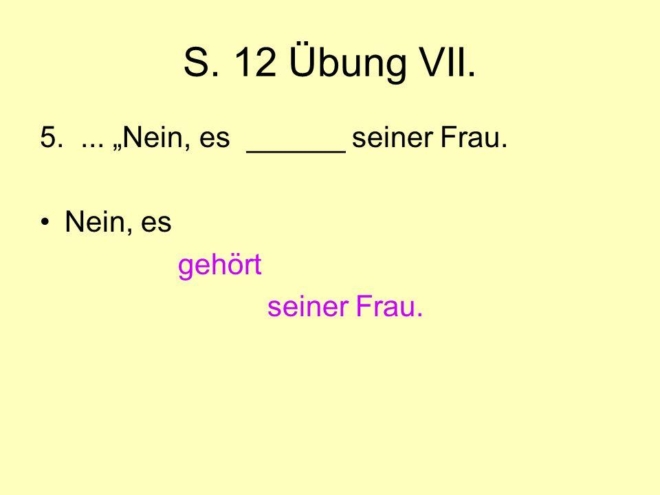 """S. 12 Übung VII. 5. ... """"Nein, es ______ seiner Frau. Nein, es gehört"""