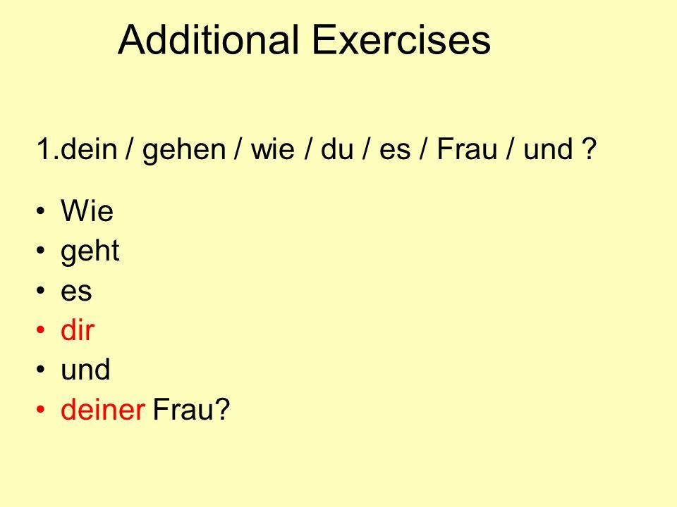 Additional Exercises 1. dein / gehen / wie / du / es / Frau / und