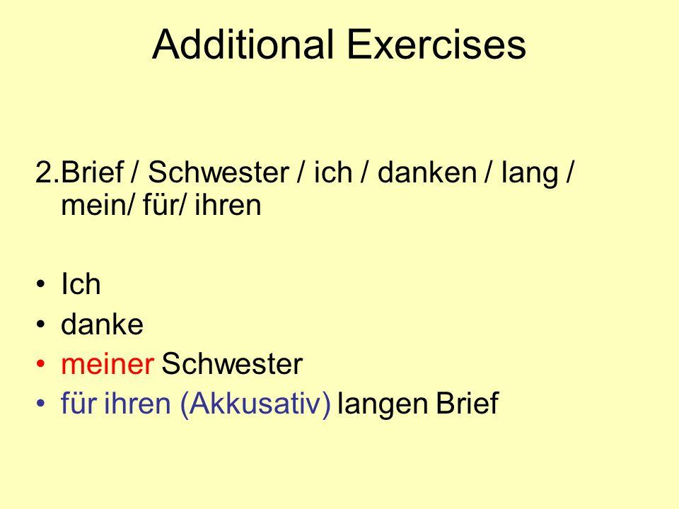 Additional Exercises 2. Brief / Schwester / ich / danken / lang / mein/ für/ ihren. Ich. danke. meiner Schwester.