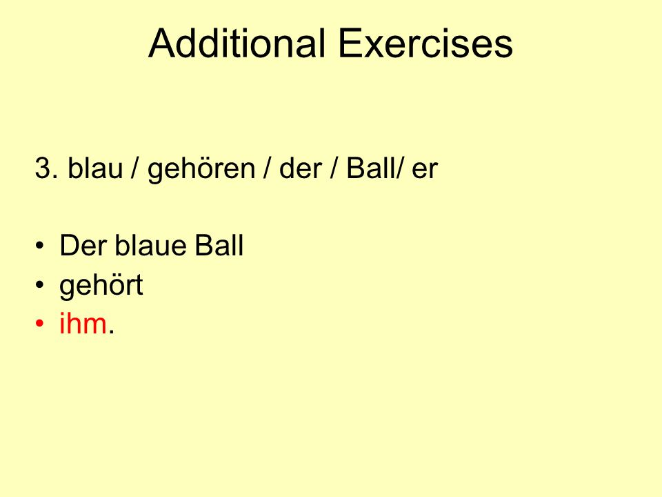 Additional Exercises 3. blau / gehören / der / Ball/ er Der blaue Ball