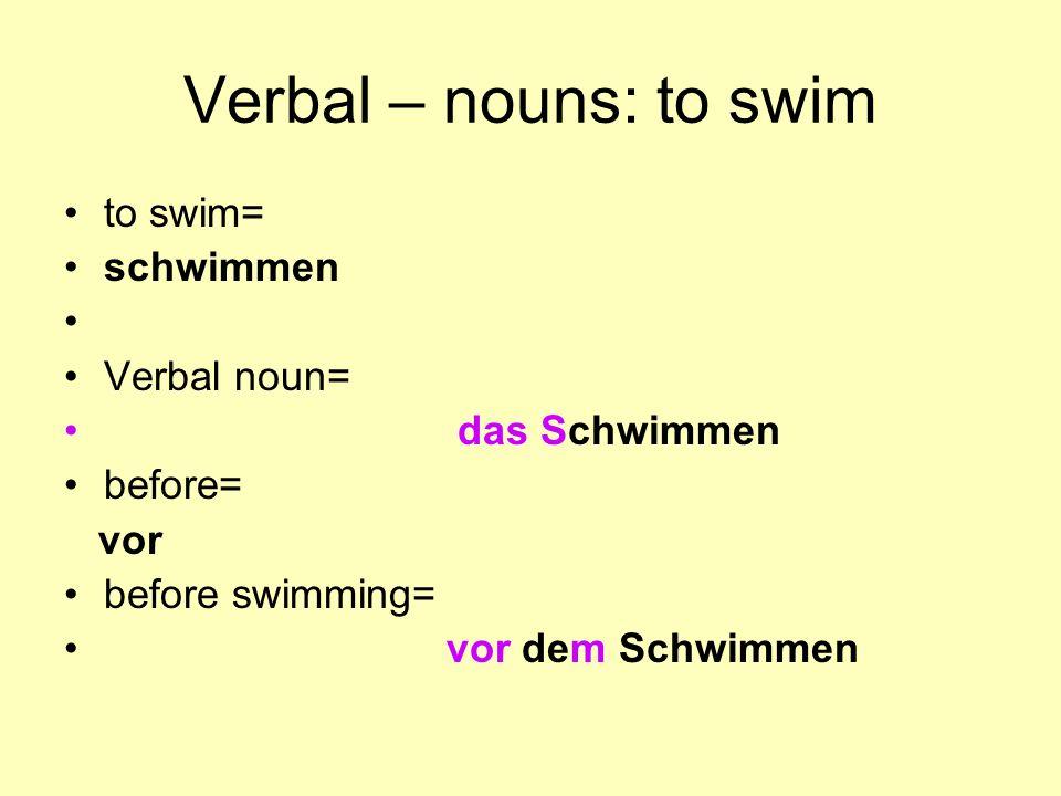 Verbal – nouns: to swim to swim= schwimmen Verbal noun= das Schwimmen
