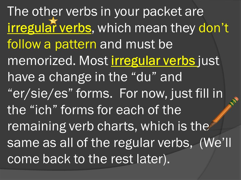 The other verbs in your packet are irregular verbs, which mean they don't follow a pattern and must be memorized.