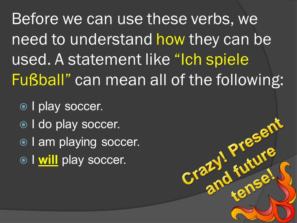 Before we can use these verbs, we need to understand how they can be used. A statement like Ich spiele Fußball can mean all of the following: