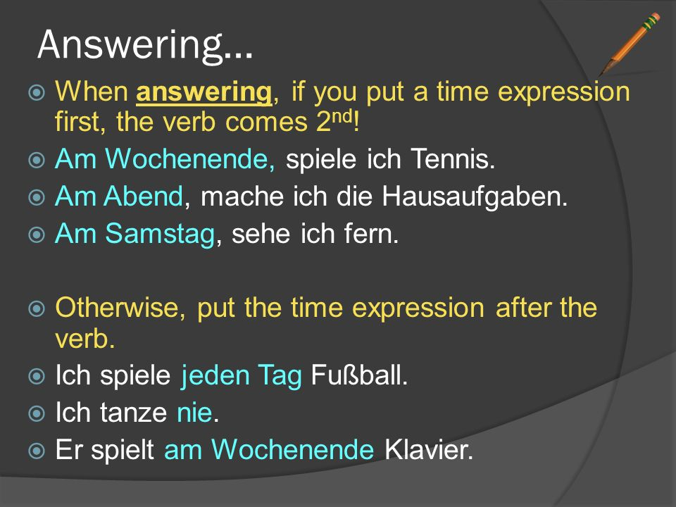 Answering… When answering, if you put a time expression first, the verb comes 2nd! Am Wochenende, spiele ich Tennis.