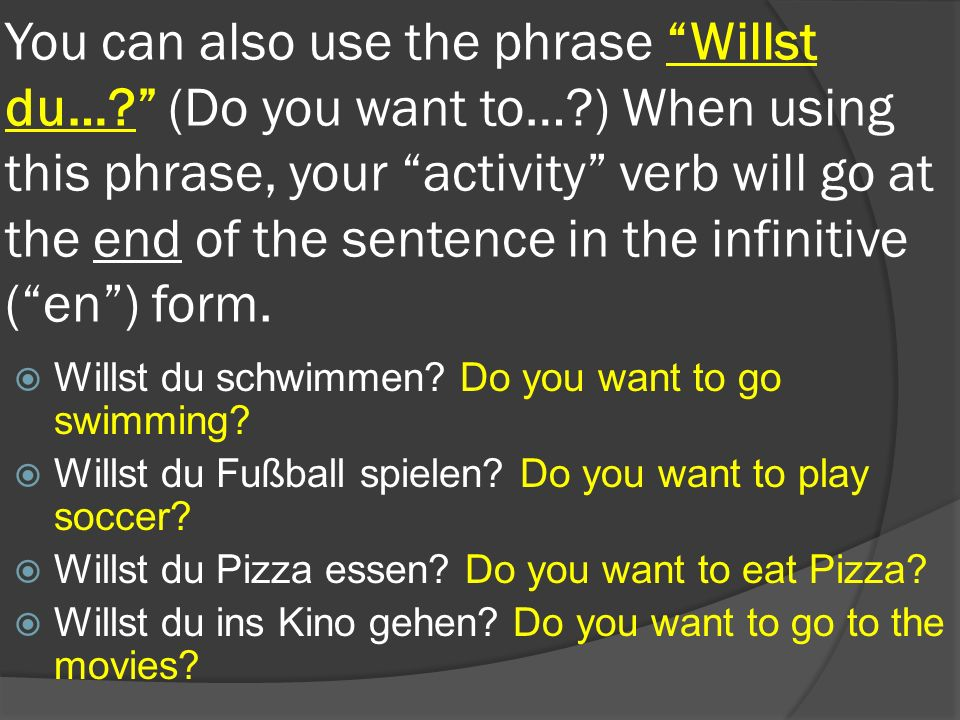 You can also use the phrase Willst du…. (Do you want to…