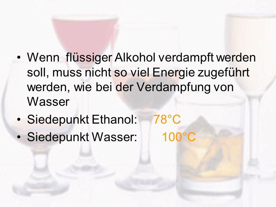 Wenn flüssiger Alkohol verdampft werden soll, muss nicht so viel Energie zugeführt werden, wie bei der Verdampfung von Wasser