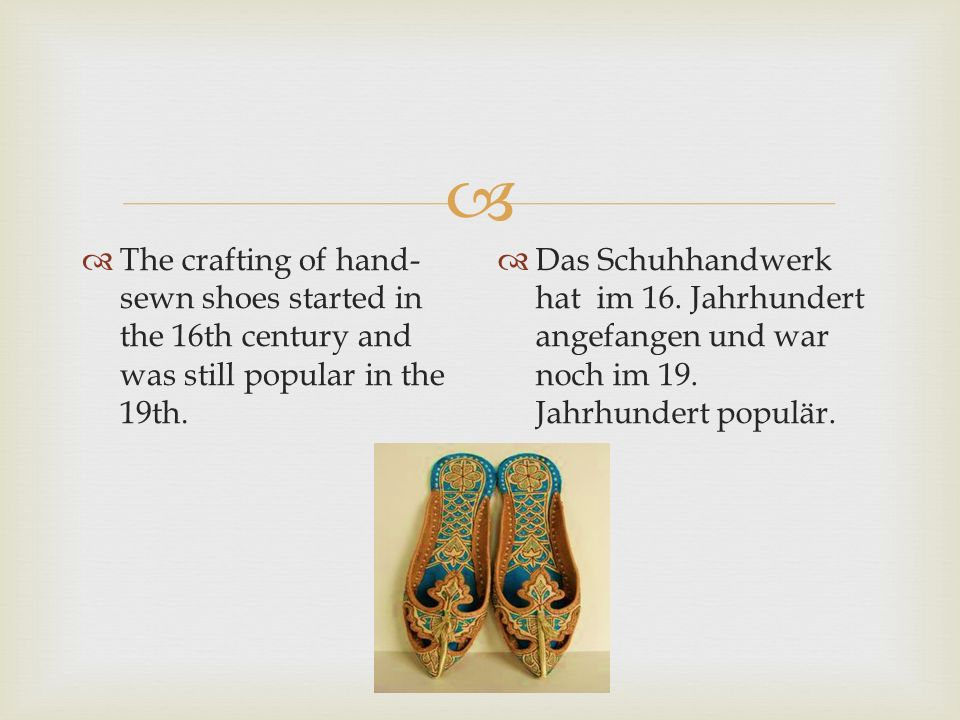 The crafting of hand-sewn shoes started in the 16th century and was still popular in the 19th.
