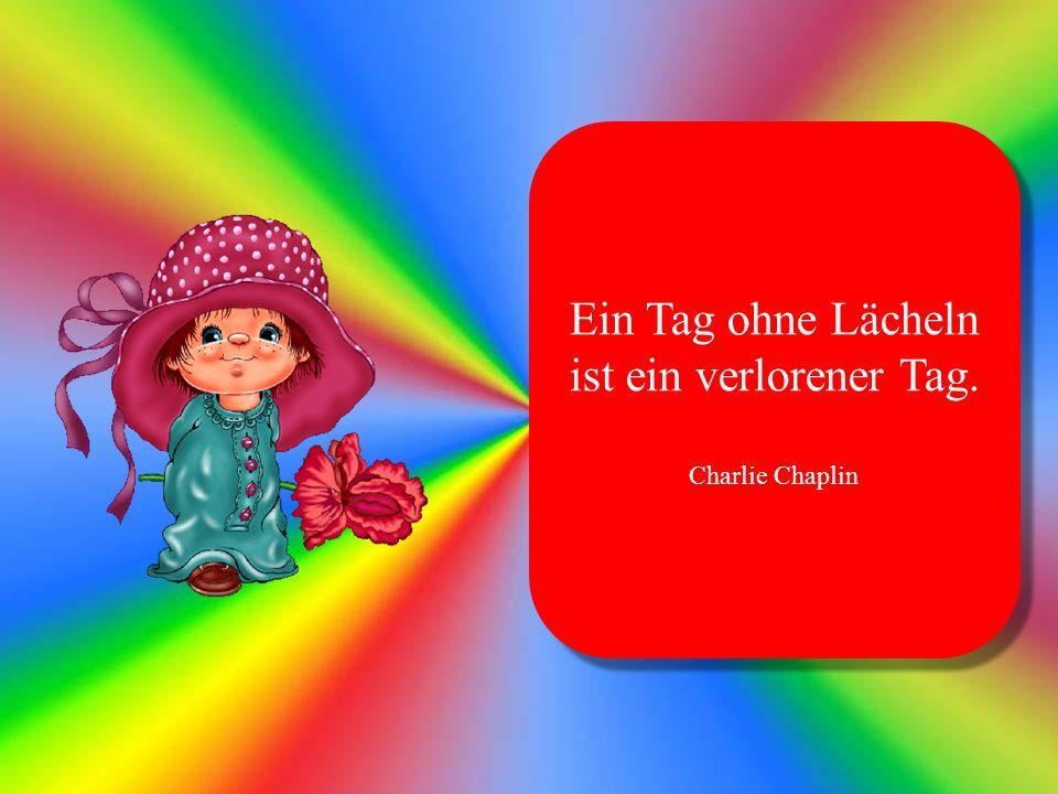 Ein Tag ohne Lächeln ist ein verlorener Tag. Charlie Chaplin