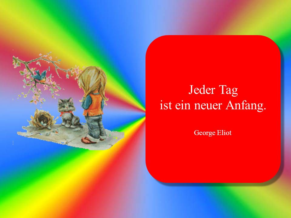 Jeder Tag ist ein neuer Anfang. George Eliot Jeder Tag