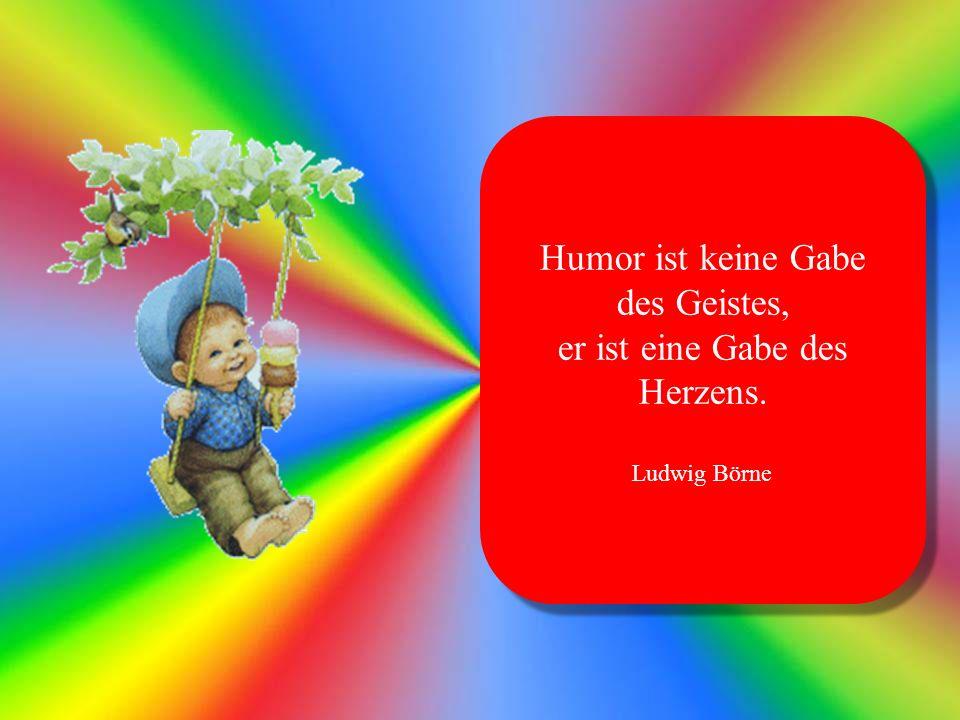 Humor ist keine Gabe des Geistes, er ist eine Gabe des Herzens.