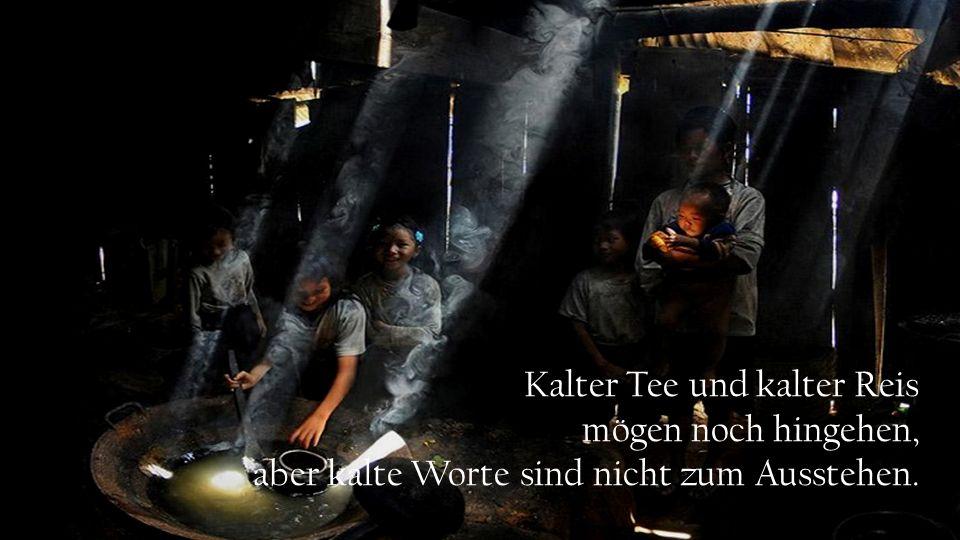 Kalter Tee und kalter Reis mögen noch hingehen, aber kalte Worte sind nicht zum Ausstehen.