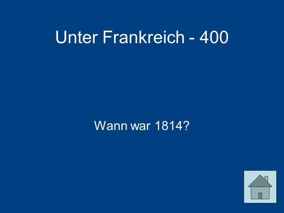 Unter Frankreich - 400 Wann war 1814