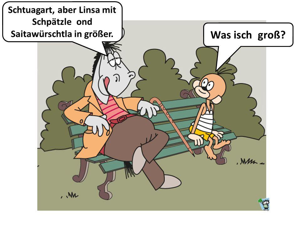 Schtuagart, aber Linsa mit Schpätzle ond Saitawürschtla in größer.