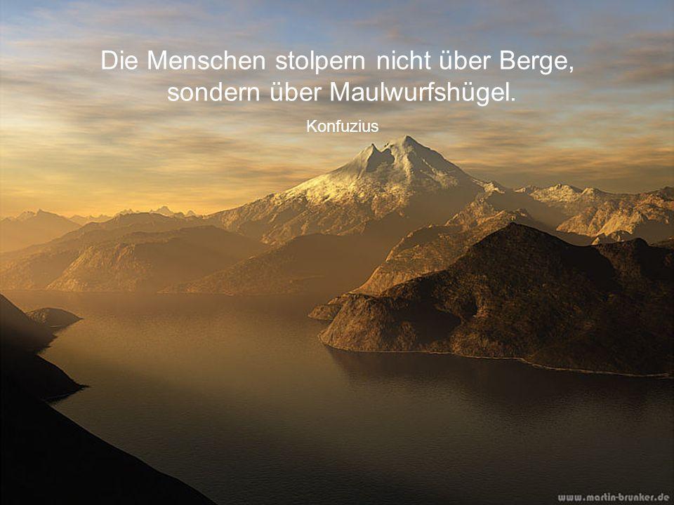 Die Menschen stolpern nicht über Berge, sondern über Maulwurfshügel.