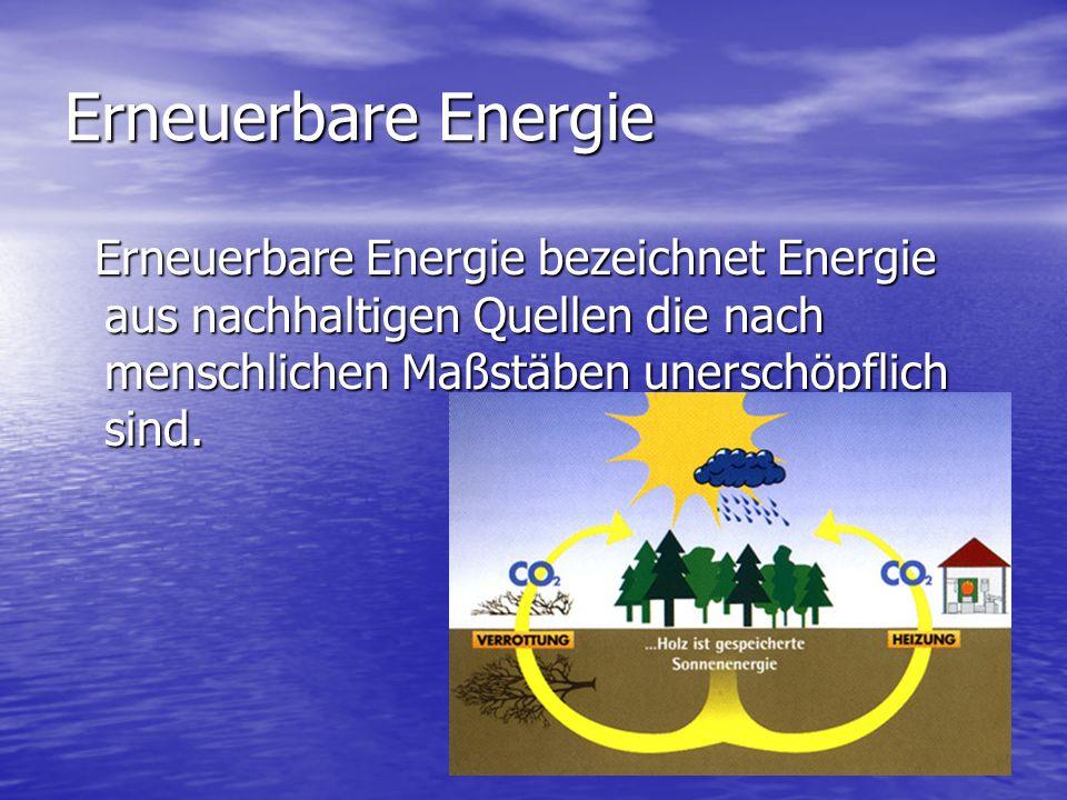 Erneuerbare Energie Erneuerbare Energie bezeichnet Energie aus nachhaltigen Quellen die nach menschlichen Maßstäben unerschöpflich sind.