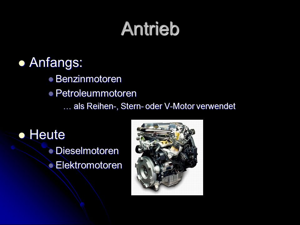 Antrieb Anfangs: Heute Benzinmotoren Petroleummotoren Dieselmotoren