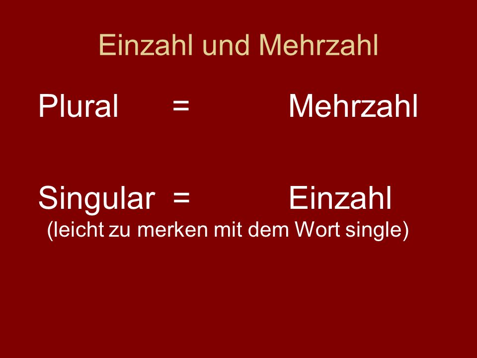 Singular = Einzahl (leicht zu merken mit dem Wort single)