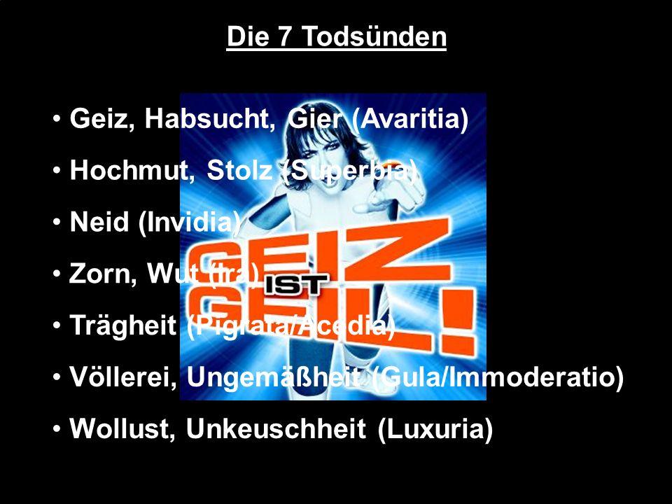 Die 7 Todsünden Geiz, Habsucht, Gier (Avaritia) Hochmut, Stolz (Superbia) Neid (Invidia) Zorn, Wut (Ira)