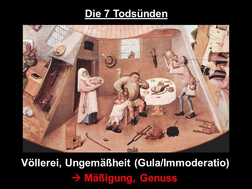 Die 7 Todsünden Völlerei, Ungemäßheit (Gula/Immoderatio)  Mäßigung, Genuss