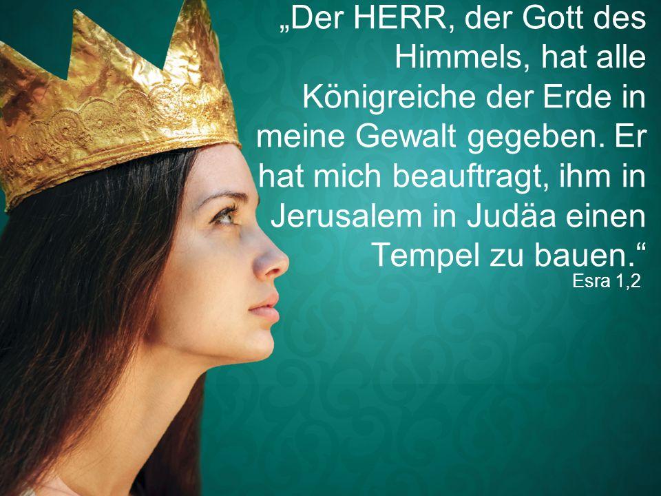 """""""Der HERR, der Gott des Himmels, hat alle Königreiche der Erde in meine Gewalt gegeben. Er hat mich beauftragt, ihm in Jerusalem in Judäa einen Tempel zu bauen."""