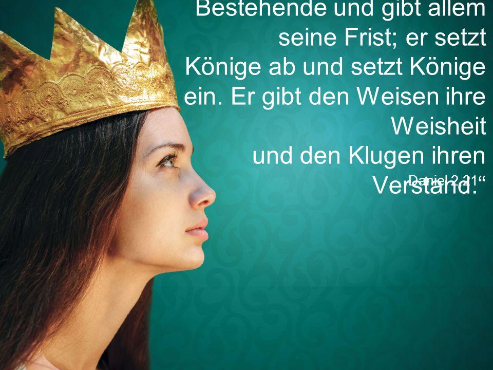 """""""Gott verändert das Bestehende und gibt allem seine Frist; er setzt Könige ab und setzt Könige ein. Er gibt den Weisen ihre Weisheit und den Klugen ihren Verstand."""