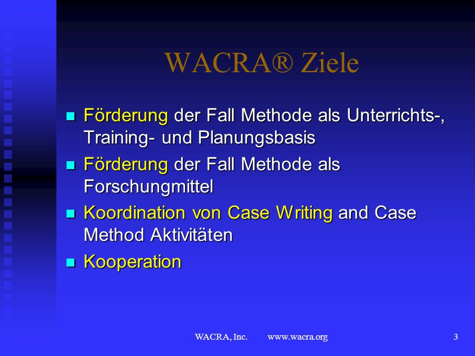 WACRA® ZieleFörderung der Fall Methode als Unterrichts-, Training- und Planungsbasis. Förderung der Fall Methode als Forschungmittel.