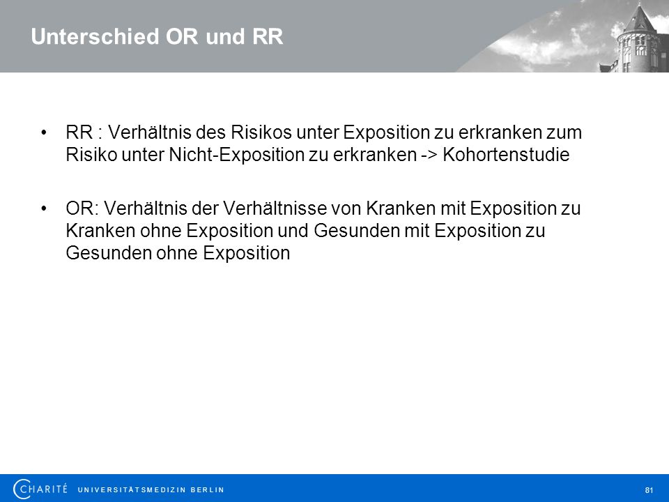 Unterschied OR und RR RR : Verhältnis des Risikos unter Exposition zu erkranken zum Risiko unter Nicht-Exposition zu erkranken -> Kohortenstudie.