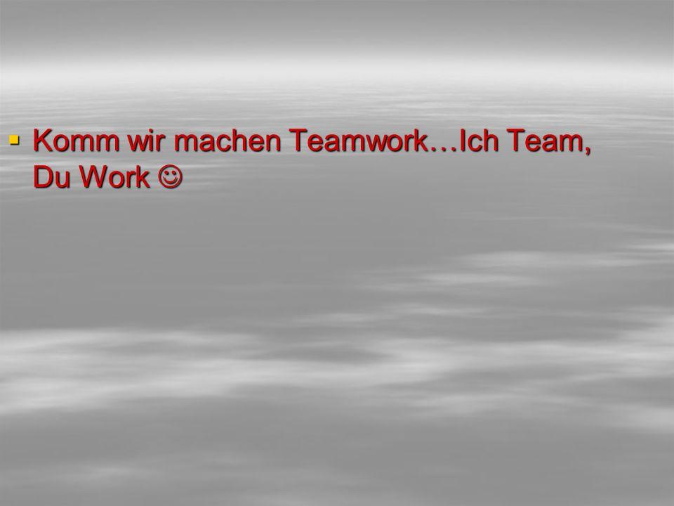 Komm wir machen Teamwork…Ich Team, Du Work 
