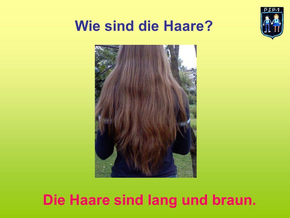 Wie sind die Haare Die Haare sind lang und braun.