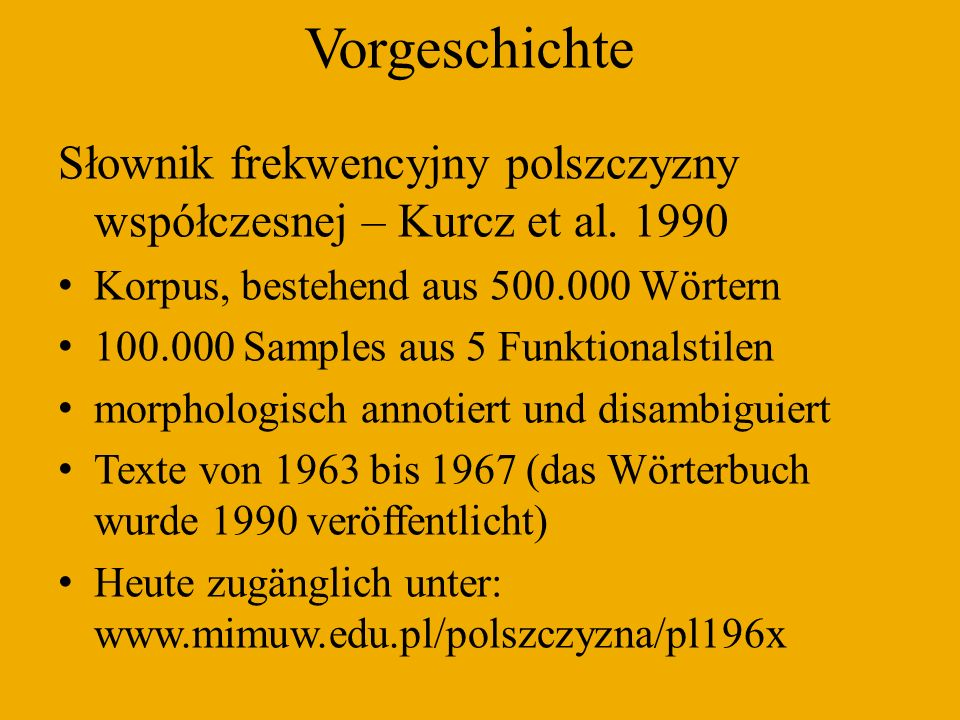 Vorgeschichte Słownik frekwencyjny polszczyzny współczesnej – Kurcz et al. 1990. Korpus, bestehend aus 500.000 Wörtern.