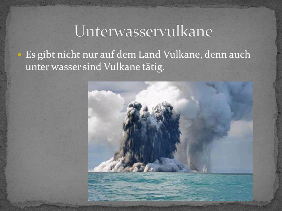 Unterwasservulkane Es gibt nicht nur auf dem Land Vulkane, denn auch unter wasser sind Vulkane tätig.