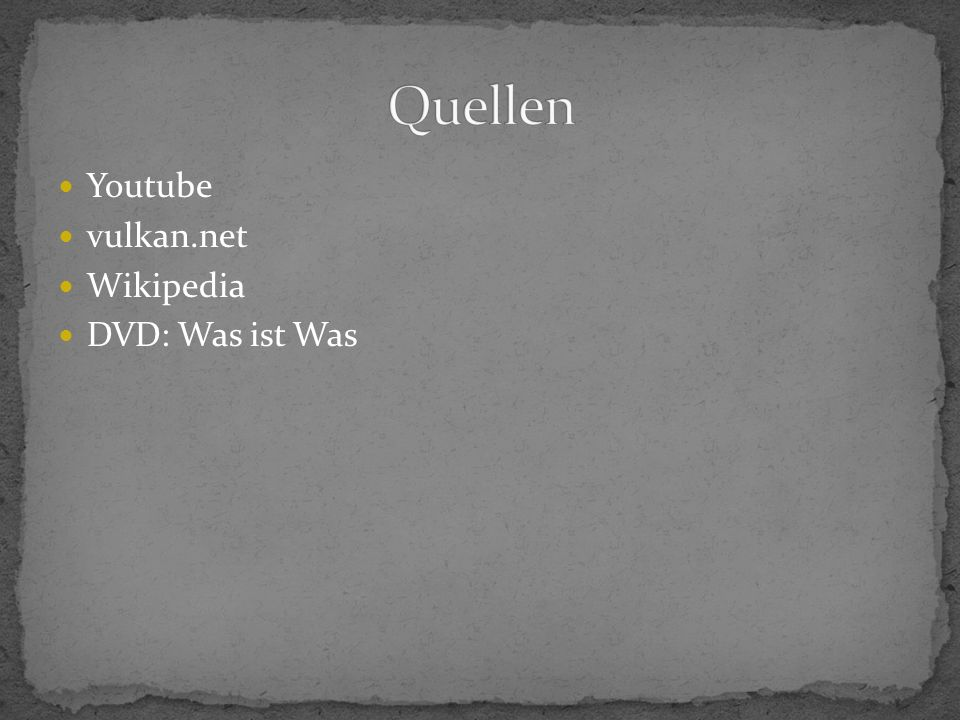 Quellen Youtube vulkan.net Wikipedia DVD: Was ist Was