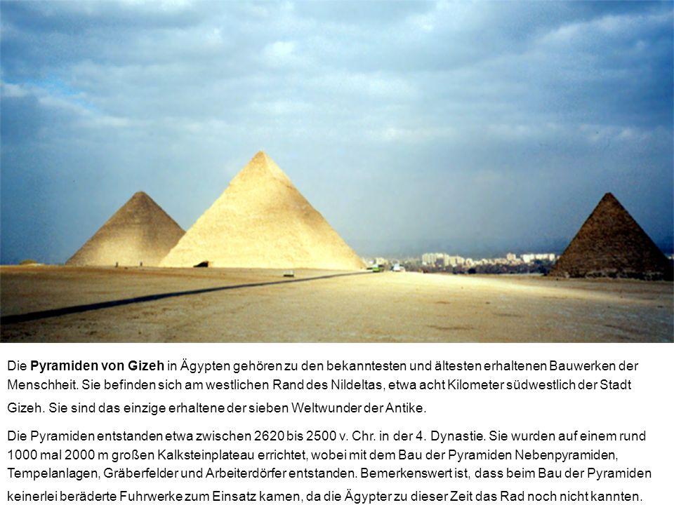 Die Pyramiden von Gizeh in Ägypten gehören zu den bekanntesten und ältesten erhaltenen Bauwerken der Menschheit. Sie befinden sich am westlichen Rand des Nildeltas, etwa acht Kilometer südwestlich der Stadt Gizeh. Sie sind das einzige erhaltene der sieben Weltwunder der Antike.