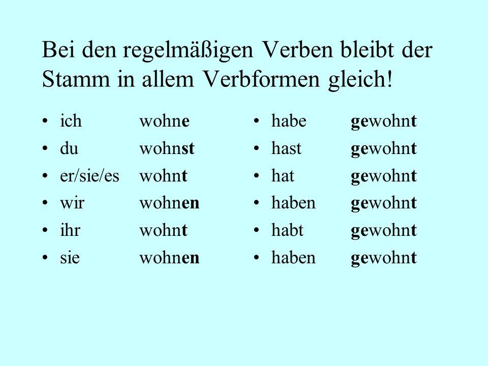 Bei den regelmäßigen Verben bleibt der Stamm in allem Verbformen gleich!