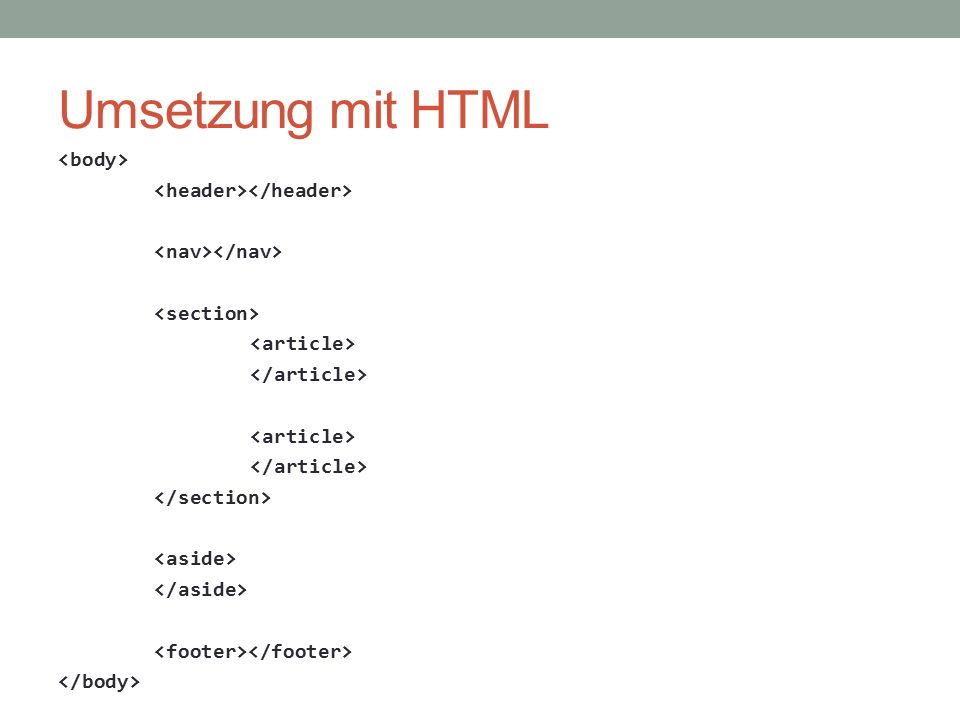 Umsetzung mit HTML <body> <header></header> <nav></nav> <section> <article> </article> </section> <aside> </aside> <footer></footer> </body>