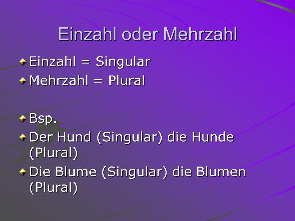 Einzahl oder Mehrzahl Einzahl = Singular Mehrzahl = Plural Bsp.