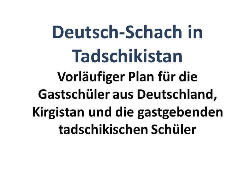 Deutsch-Schach in Tadschikistan Vorläufiger Plan für die Gastschüler aus Deutschland, Kirgistan und die gastgebenden tadschikischen Schüler