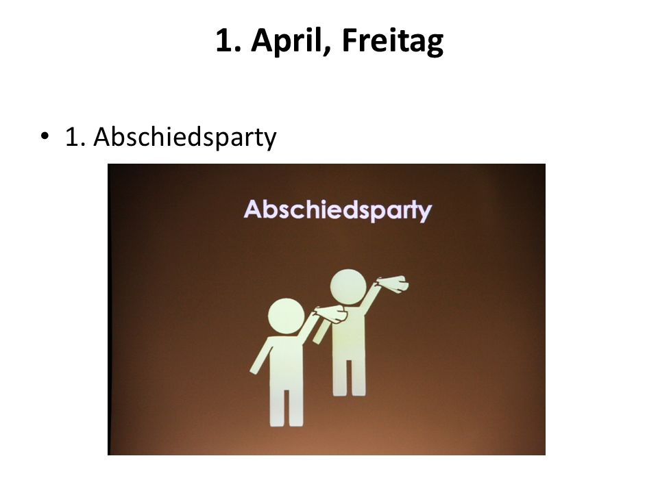 1. April, Freitag 1. Abschiedsparty