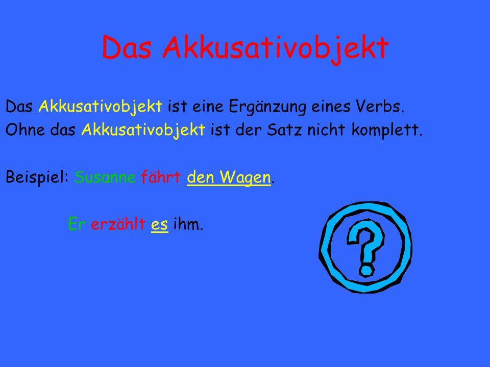 Das Akkusativobjekt Das Akkusativobjekt ist eine Ergänzung eines Verbs. Ohne das Akkusativobjekt ist der Satz nicht komplett.