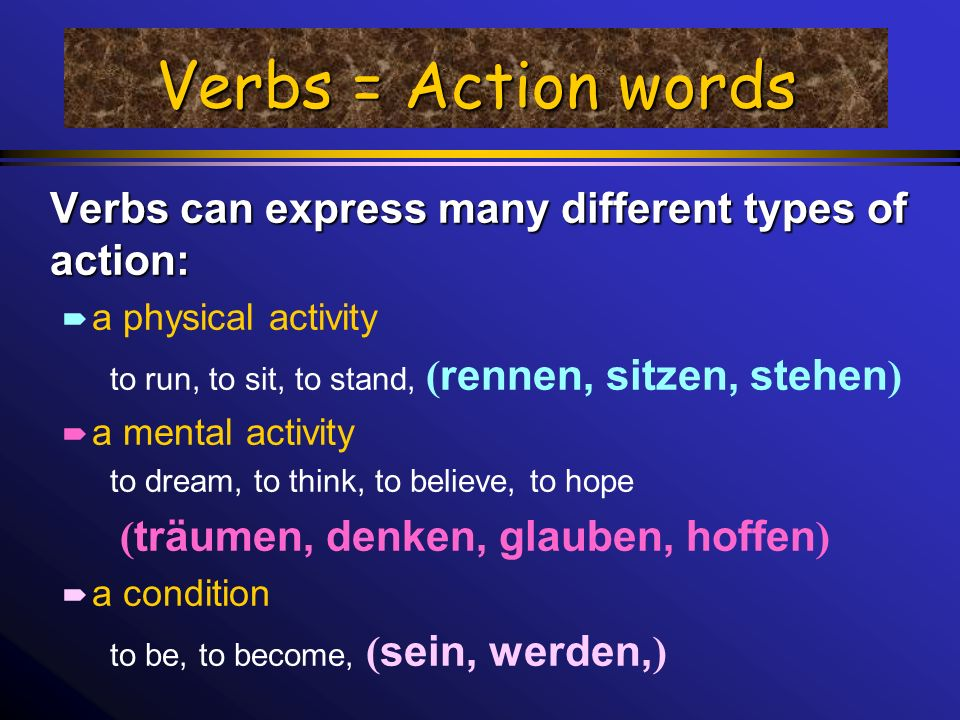 Verbs = Action words Verbs can express many different types of action: