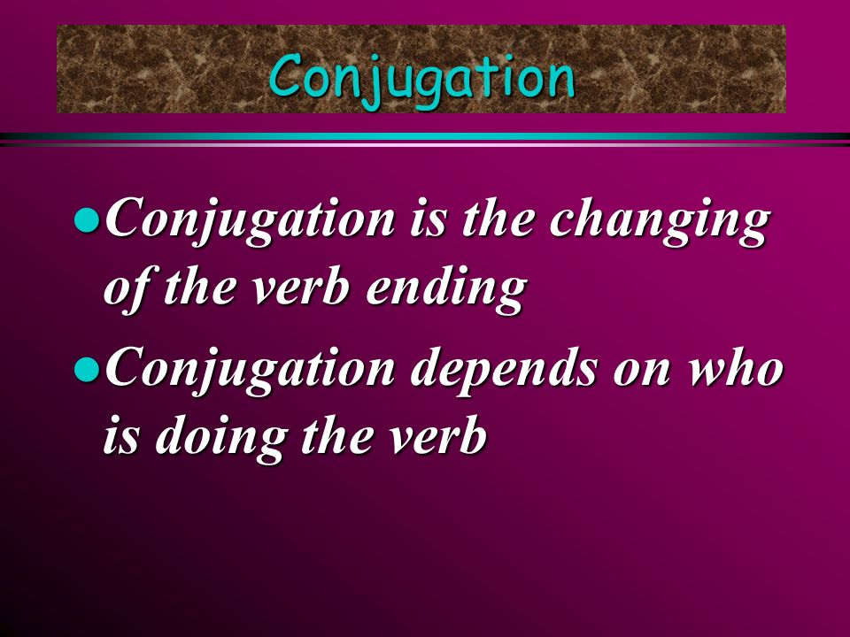 Conjugation Conjugation is the changing of the verb ending.