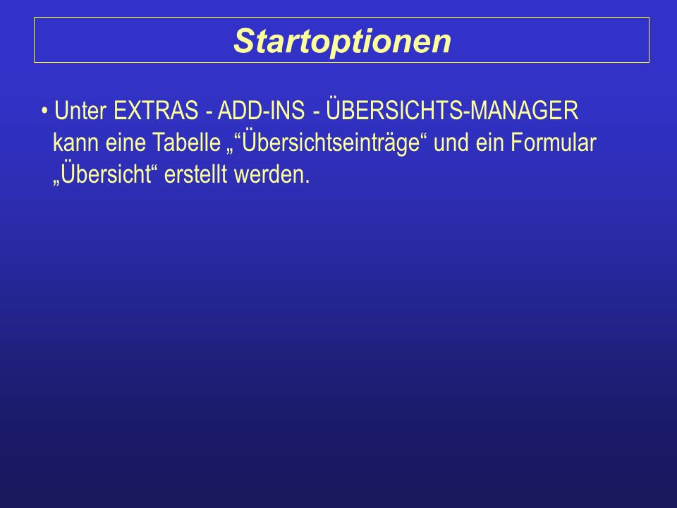 """Startoptionen Unter EXTRAS - ADD-INS - ÜBERSICHTS-MANAGER kann eine Tabelle """" Übersichtseinträge und ein Formular """"Übersicht erstellt werden."""