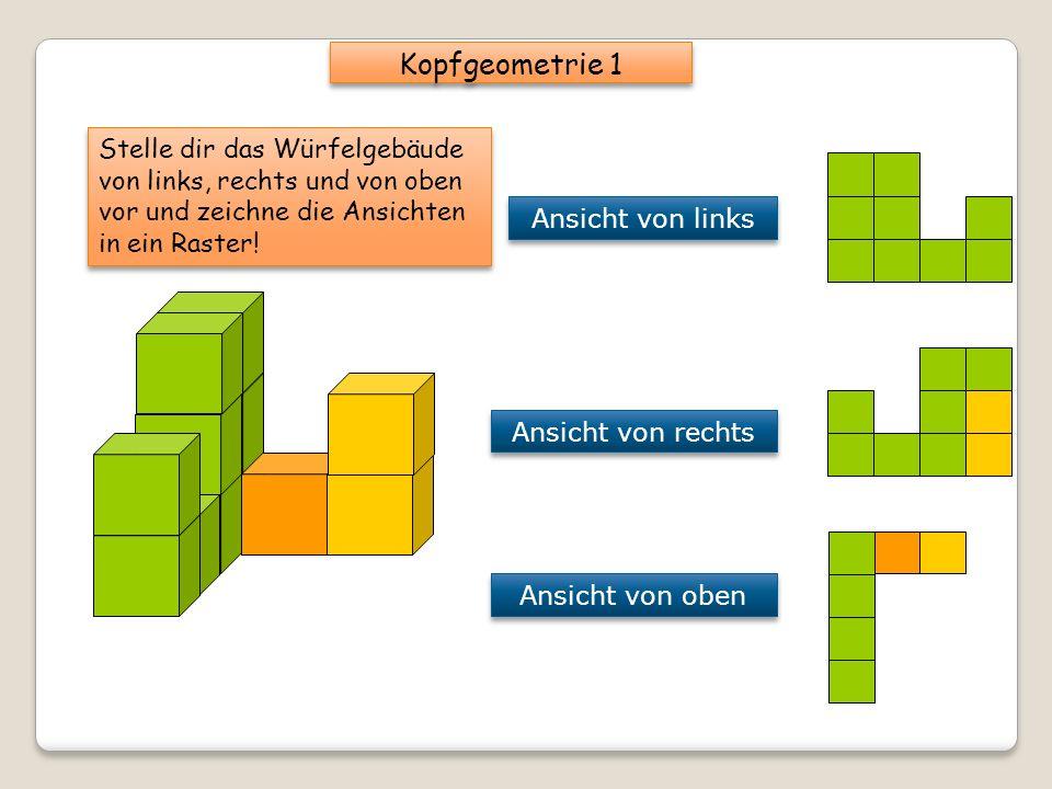 Kopfgeometrie 1 Stelle dir das Würfelgebäude von links, rechts und von oben vor und zeichne die Ansichten in ein Raster!
