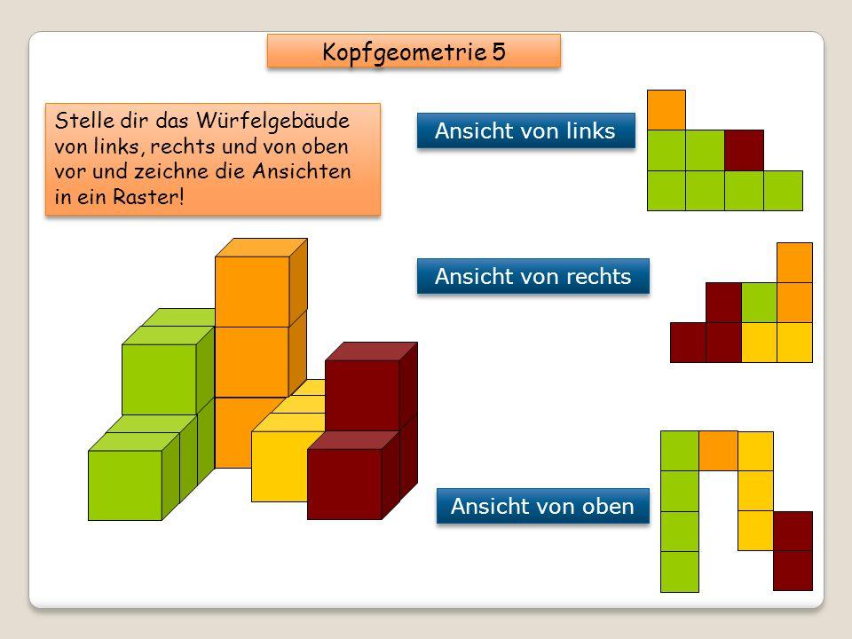 Kopfgeometrie 5 Stelle dir das Würfelgebäude von links, rechts und von oben vor und zeichne die Ansichten in ein Raster!