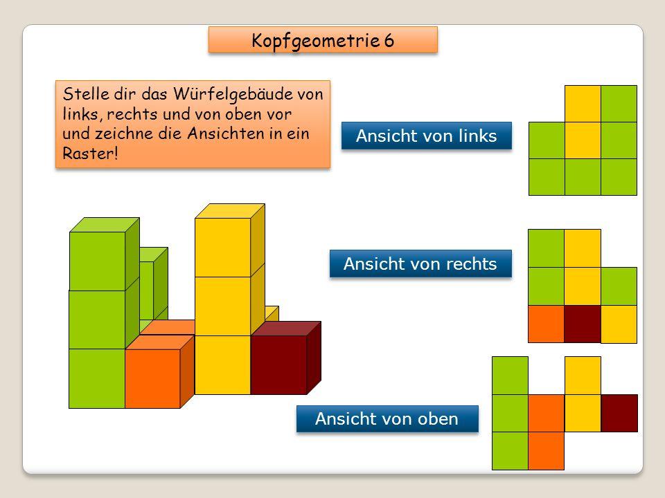 Kopfgeometrie 6 Stelle dir das Würfelgebäude von links, rechts und von oben vor und zeichne die Ansichten in ein Raster!