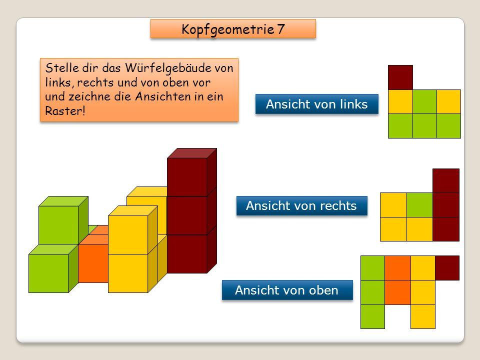 Kopfgeometrie 7 Stelle dir das Würfelgebäude von links, rechts und von oben vor und zeichne die Ansichten in ein Raster!