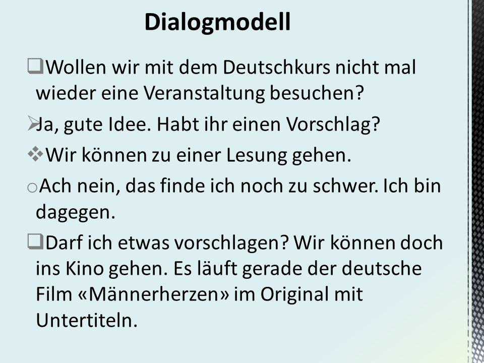 Dialogmodell Wollen wir mit dem Deutschkurs nicht mal wieder eine Veranstaltung besuchen Ja, gute Idee. Habt ihr einen Vorschlag